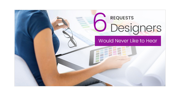 6 Requests Designers Would Never Like to Hear From Customers